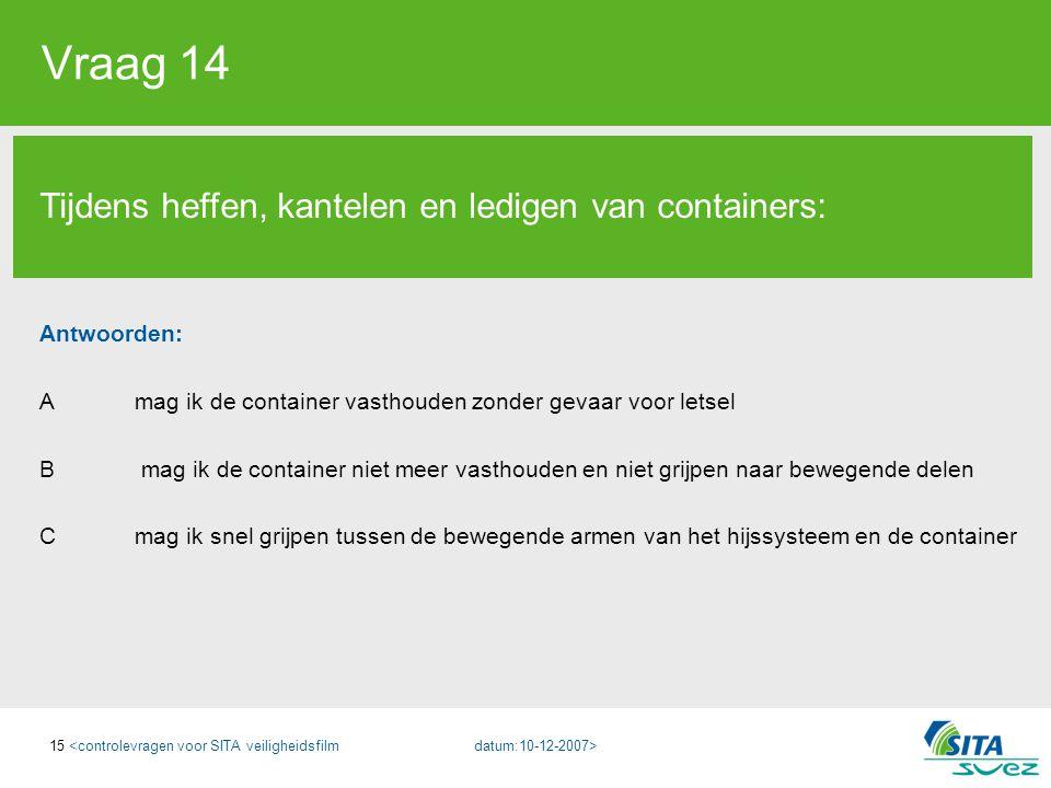 15 Vraag 14 Tijdens heffen, kantelen en ledigen van containers: Antwoorden: A mag ik de container vasthouden zonder gevaar voor letsel B mag ik de con