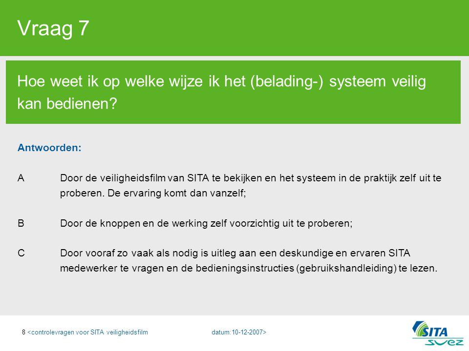 8 Vraag 7 Hoe weet ik op welke wijze ik het (belading-) systeem veilig kan bedienen? Antwoorden: A Door de veiligheidsfilm van SITA te bekijken en het