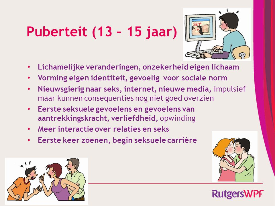 Puberteit (13 – 15 jaar) Lichamelijke veranderingen, onzekerheid eigen lichaam Vorming eigen identiteit, gevoelig voor sociale norm Nieuwsgierig naar