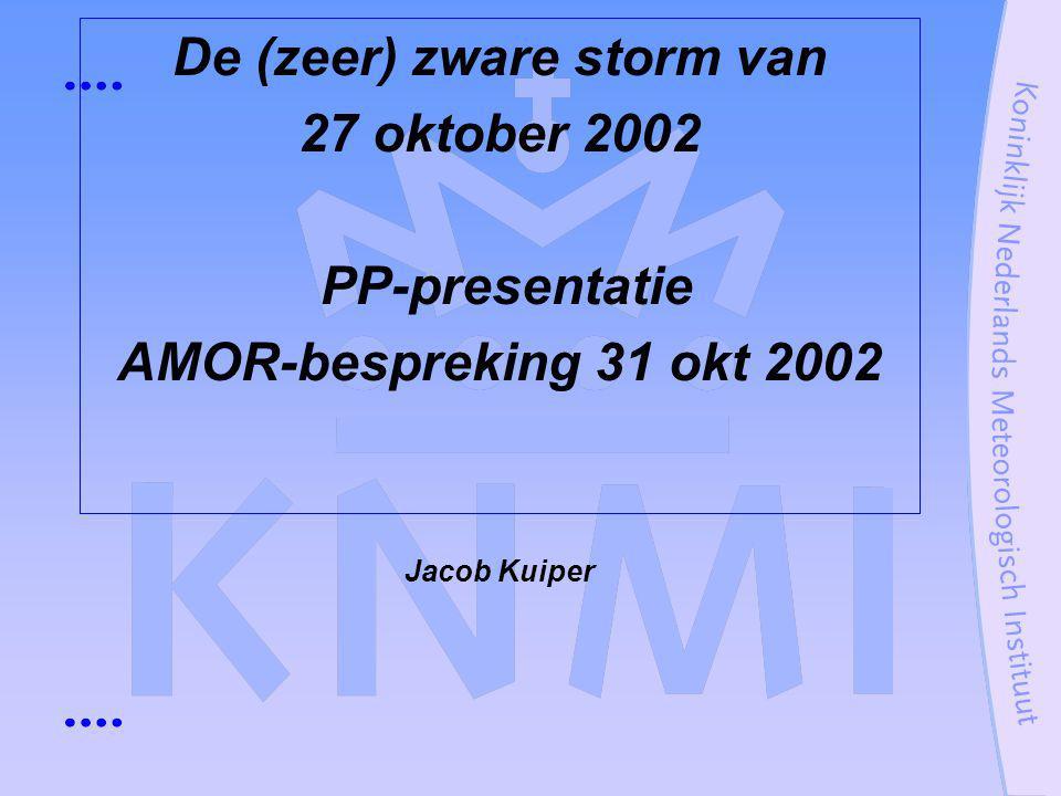 De (zeer) zware storm van 27 oktober 2002 PP-presentatie AMOR-bespreking 31 okt 2002 Jacob Kuiper