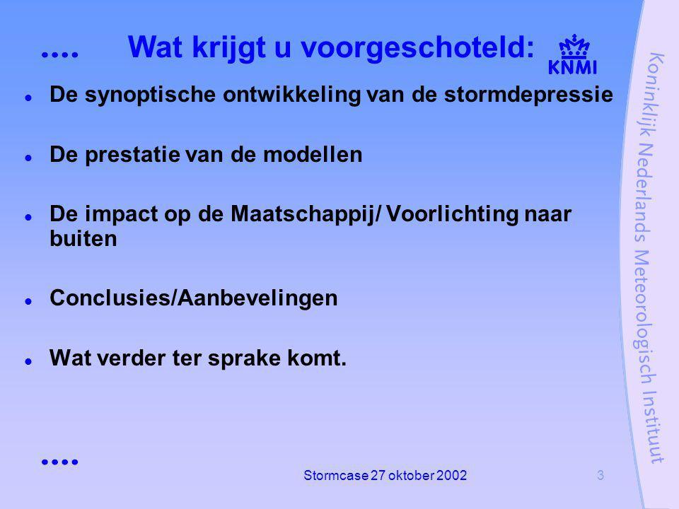 Stormcase 27 oktober 20023 Wat krijgt u voorgeschoteld: De synoptische ontwikkeling van de stormdepressie De prestatie van de modellen De impact op de Maatschappij/ Voorlichting naar buiten Conclusies/Aanbevelingen Wat verder ter sprake komt.