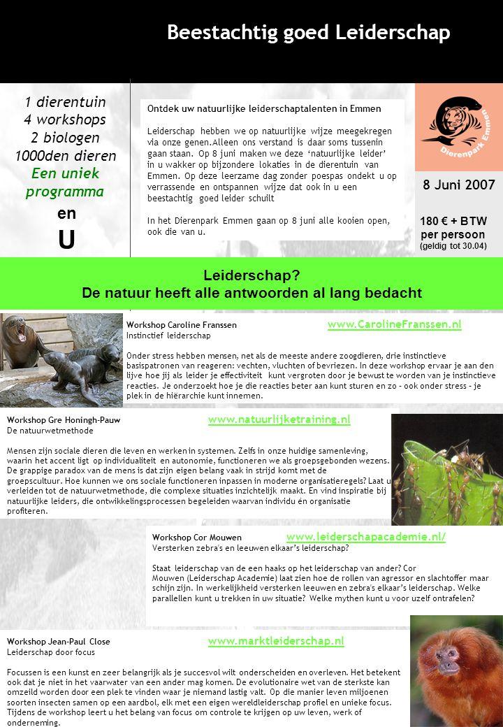 8 Juni 2007 Dierenpark Emmen Beestachtig goed Leiderschap Programma: 10.00: Aanvang van het programma Welkomstwoord 10.45: Workshop / rondleiding Kies (vooraf) een van de 4 workshops of maak een rondleiding met het thema globalisatie met een bioloog 12.30 – 14.00: Lunch in 't Paviljoen 14.15: Workshop / rondleiding Kies (vooraf) een van de 4 workshops of maak een rondleiding met het thema globalisatie met een bioloog 15.45: Speciale spreker en gezamenlijke evaluatie 16.45: Beestachtige borrel in een bijzondere locatie 17.30: Barbecue op het Safariterras Met uitzicht op de prairie Elke deelnemer kan kiezen uit vier workshops of rondleiding in het ochtend en middag programma (u ontvangt hierover een email) 180 € + BTW, p.p.