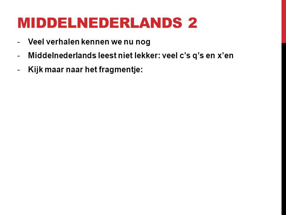 MIDDELNEDERLANDS 2 -Veel verhalen kennen we nu nog -Middelnederlands leest niet lekker: veel c's q's en x'en -Kijk maar naar het fragmentje: