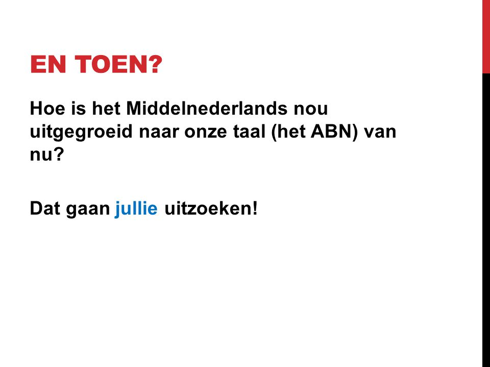 EN TOEN? Hoe is het Middelnederlands nou uitgegroeid naar onze taal (het ABN) van nu? Dat gaan jullie uitzoeken!