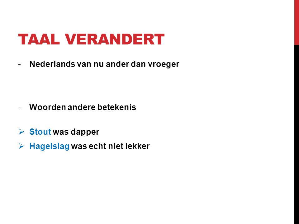 TAAL VERANDERT -Nederlands van nu ander dan vroeger -Woorden andere betekenis  Stout was dapper  Hagelslag was echt niet lekker