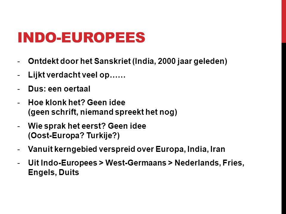 INDO-EUROPEES -Ontdekt door het Sanskriet (India, 2000 jaar geleden) -Lijkt verdacht veel op…… -Dus: een oertaal -Hoe klonk het? Geen idee (geen schri