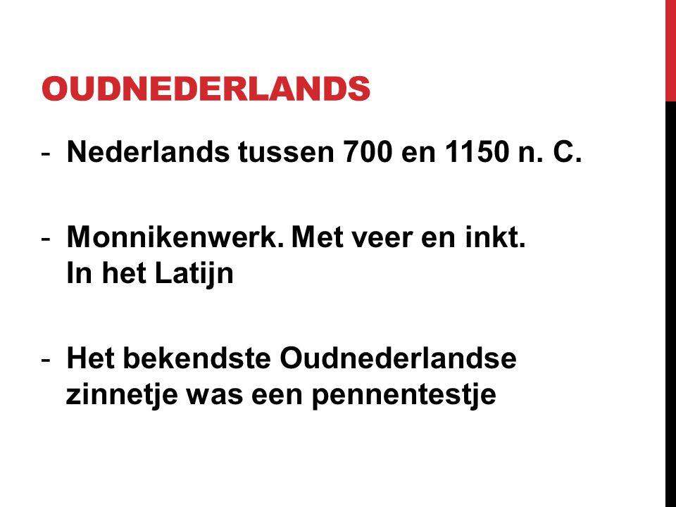 OUDNEDERLANDS -Nederlands tussen 700 en 1150 n. C. -Monnikenwerk. Met veer en inkt. In het Latijn -Het bekendste Oudnederlandse zinnetje was een penne