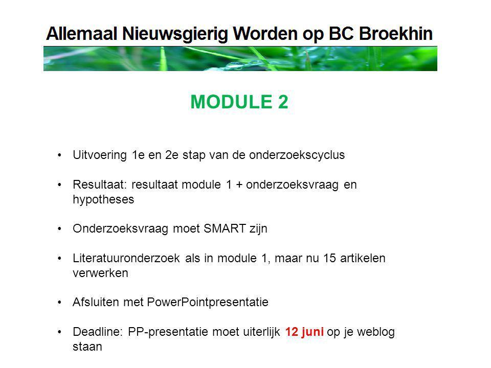 MODULE 2 Uitvoering 1e en 2e stap van de onderzoekscyclus Resultaat: resultaat module 1 + onderzoeksvraag en hypotheses Onderzoeksvraag moet SMART zijn Literatuuronderzoek als in module 1, maar nu 15 artikelen verwerken Afsluiten met PowerPointpresentatie Deadline: PP-presentatie moet uiterlijk 12 juni op je weblog staan