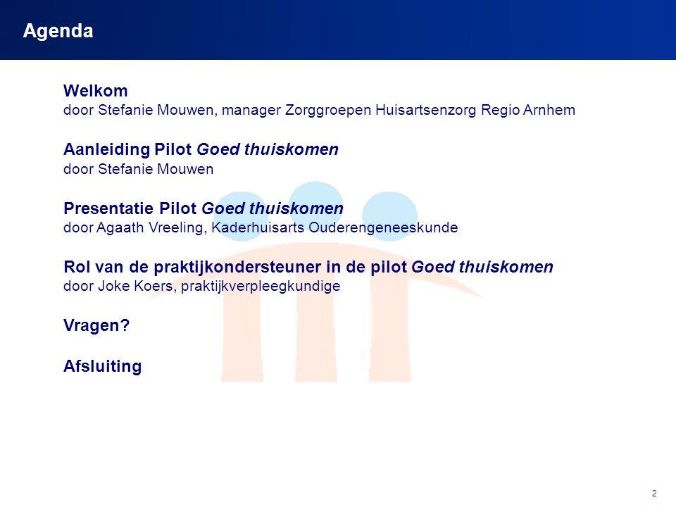 2 Agenda Welkom door Stefanie Mouwen, manager Zorggroepen Huisartsenzorg Regio Arnhem Aanleiding Pilot Goed thuiskomen door Stefanie Mouwen Presentati
