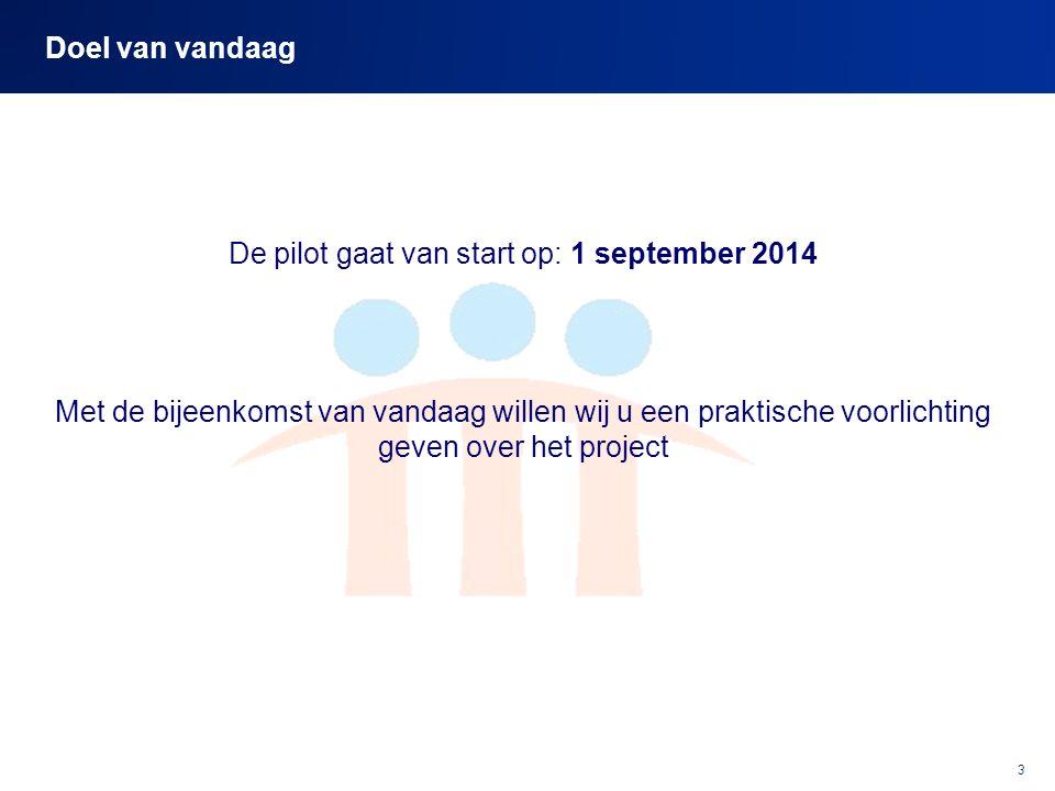 3 Doel van vandaag De pilot gaat van start op: 1 september 2014 Met de bijeenkomst van vandaag willen wij u een praktische voorlichting geven over het