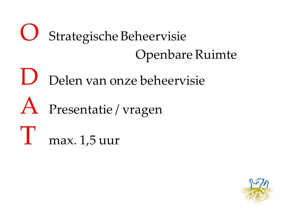 O Strategische Beheervisie Openbare Ruimte D Delen van onze beheervisie A Presentatie / vragen T max. 1,5 uur