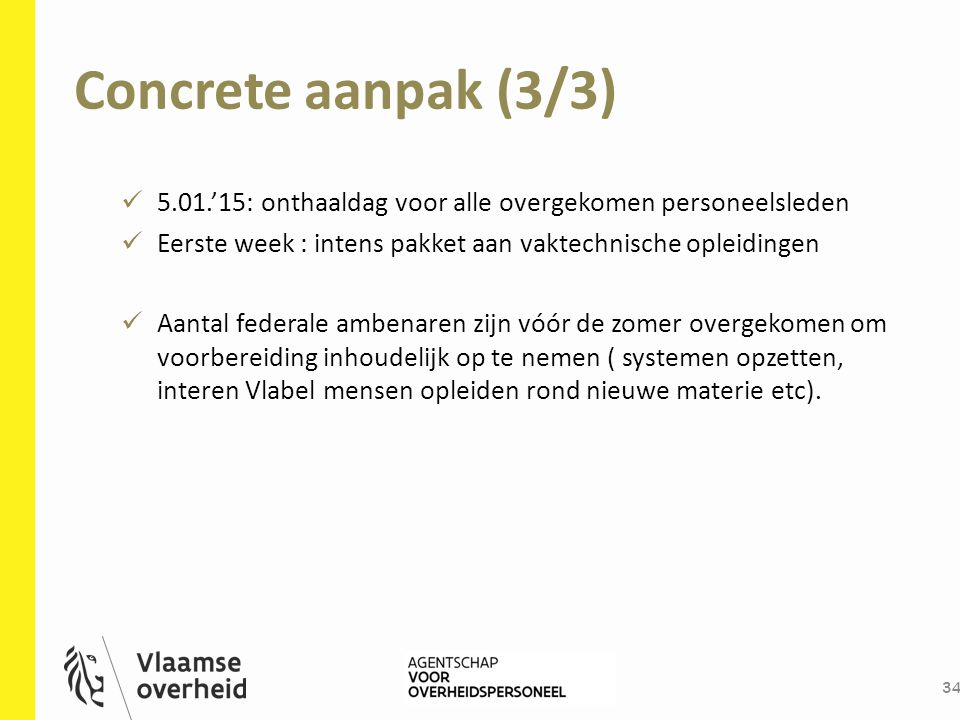 Concrete aanpak (3/3) 34 5.01.'15: onthaaldag voor alle overgekomen personeelsleden Eerste week : intens pakket aan vaktechnische opleidingen Aantal f