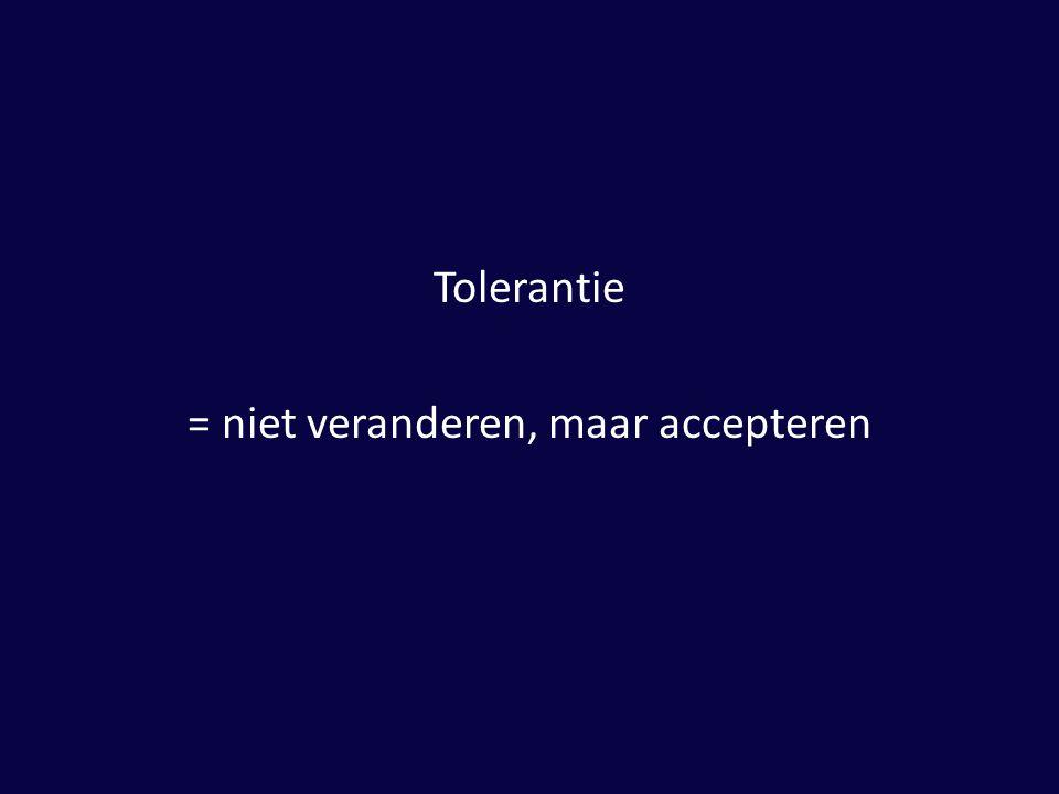Tolerantie = niet veranderen, maar accepteren