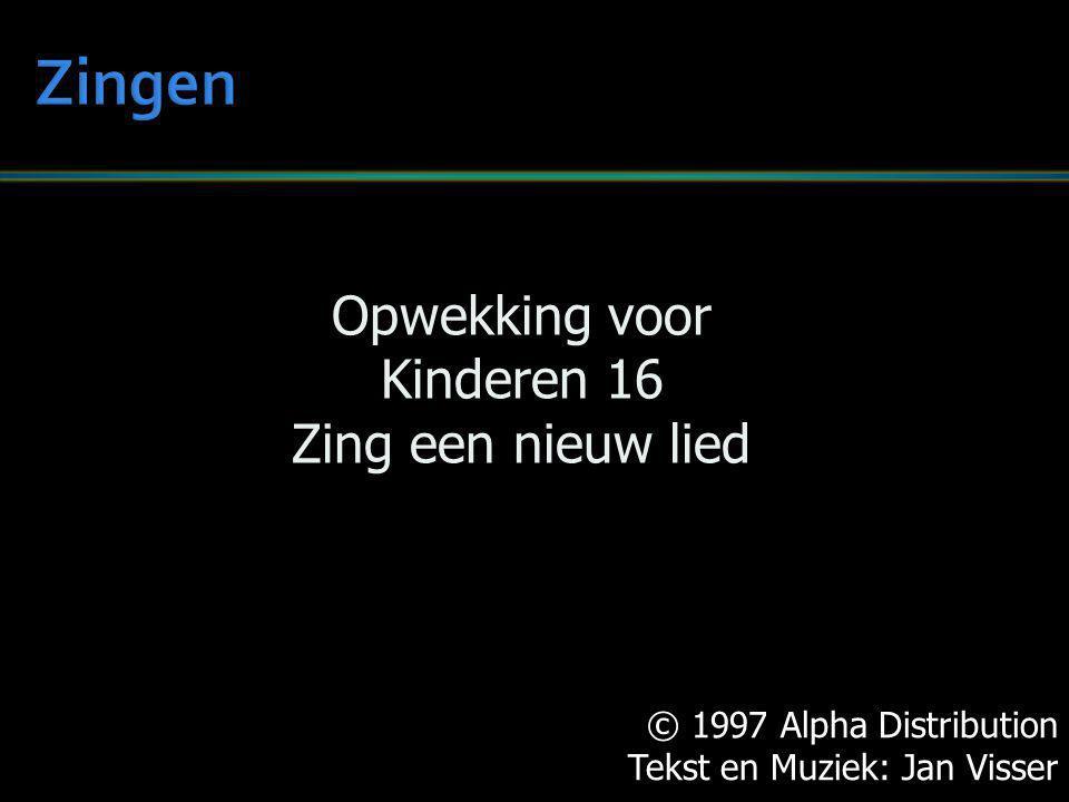 © 1997 Alpha Distribution Tekst en Muziek: Jan Visser Opwekking voor Kinderen 16 Zing een nieuw lied