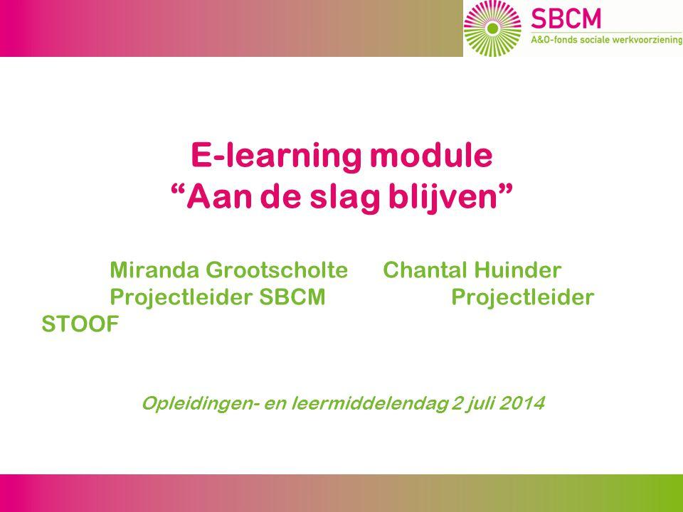 E-learning module Aan de slag blijven Miranda Grootscholte Chantal Huinder Projectleider SBCMProjectleider STOOF Opleidingen- en leermiddelendag 2 juli 2014