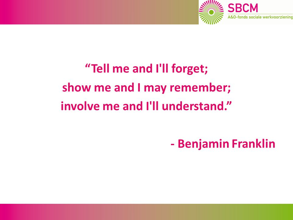 """Tell me and I'll forget; show me and I may remember; involve me and I'll understand."" - Benjamin Franklin"