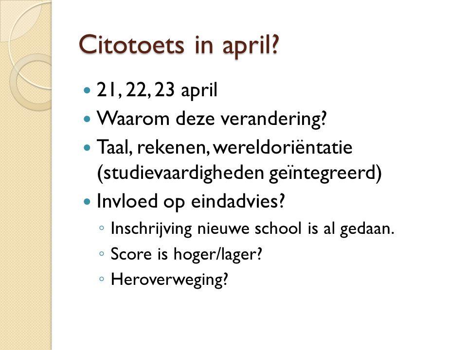 Citotoets in april? 21, 22, 23 april Waarom deze verandering? Taal, rekenen, wereldoriëntatie (studievaardigheden geïntegreerd) Invloed op eindadvies?