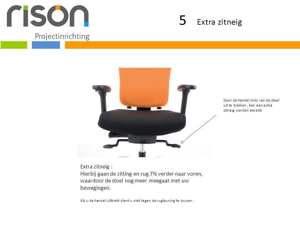 5 Extra zitneig Extra zitneig : Hierbij gaan de zitting en rug 7% verder naar voren, waardoor de stoel nog meer meegaat met uw bewegingen. Als u de ha
