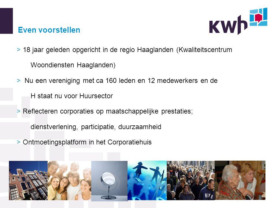 Even voorstellen > 18 jaar geleden opgericht in de regio Haaglanden (Kwaliteitscentrum Woondiensten Haaglanden) > Nu een vereniging met ca 160 leden en 12 medewerkers en de H staat nu voor Huursector > Reflecteren corporaties op maatschappelijke prestaties; dienstverlening, participatie, duurzaamheid > Ontmoetingsplatform in het Corporatiehuis