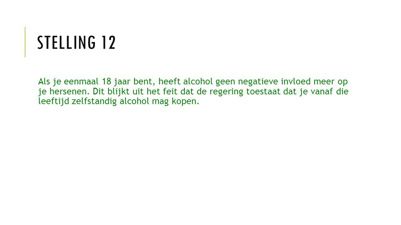 STELLING 12 Als je eenmaal 18 jaar bent, heeft alcohol geen negatieve invloed meer op je hersenen. Dit blijkt uit het feit dat de regering toestaat da