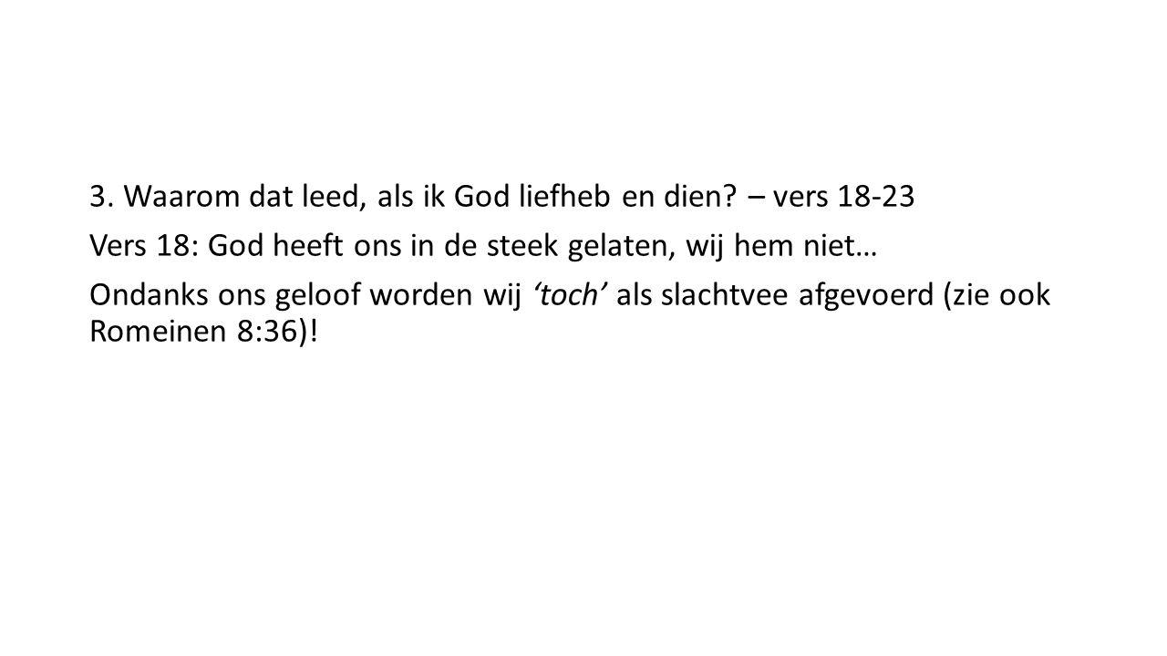3. Waarom dat leed, als ik God liefheb en dien? – vers 18-23 Vers 18: God heeft ons in de steek gelaten, wij hem niet… Ondanks ons geloof worden wij '