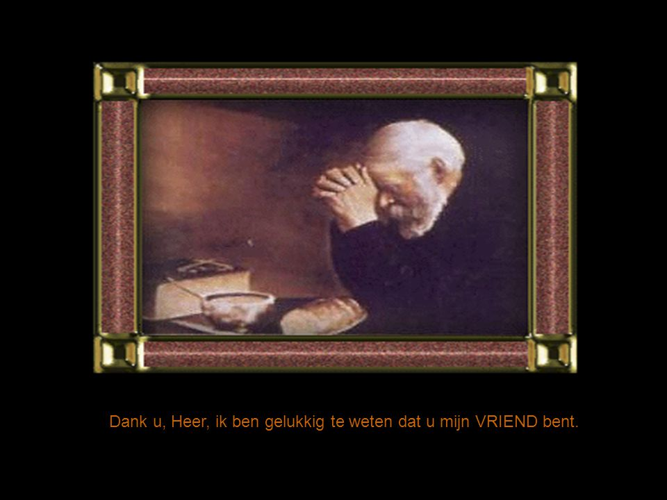 Dank u, Heer, omdat U mij dit gebed hebt aangeleerd en ook omdat U het mij nu hebt uitgelegd. Ik hou van alle mensen en ik ben blij als ze hun vergiss
