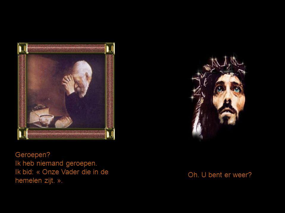 Geroepen.Ik heb niemand geroepen. Ik bid: « Onze Vader die in de hemelen zijt.