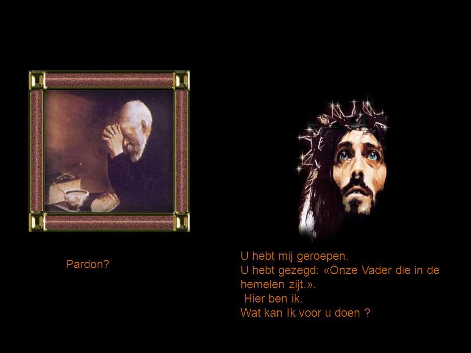 Geroepen? Ik heb niemand geroepen. Ik bid: « Onze Vader die in de hemelen zijt. ». Oh. U bent er weer?