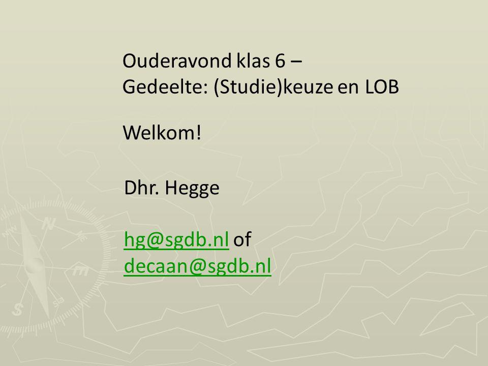Welkom! Ouderavond klas 6 – Gedeelte: (Studie)keuze en LOB Dhr. Hegge hg@sgdb.nlhg@sgdb.nl of decaan@sgdb.nl