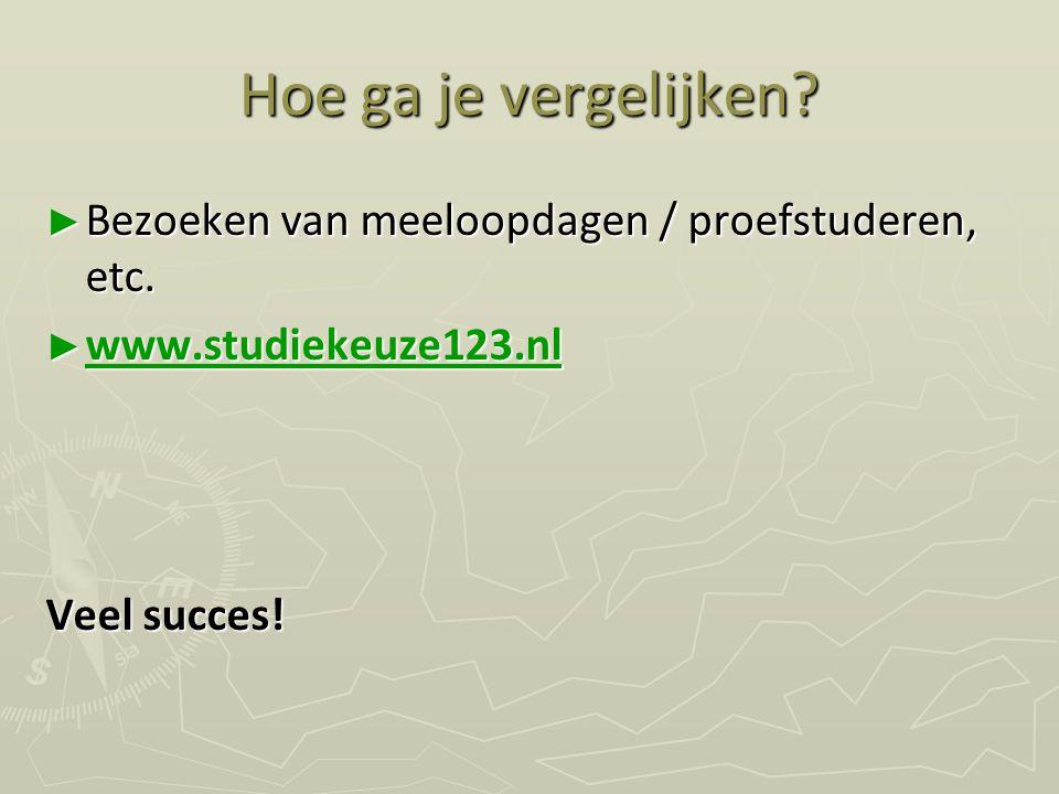 Hoe ga je vergelijken? ► Bezoeken van meeloopdagen / proefstuderen, etc. ► www.studiekeuze123.nl www.studiekeuze123.nl Veel succes!