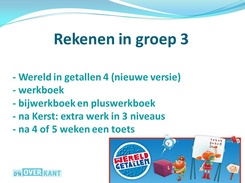 - Wereld in getallen 4 (nieuwe versie) - werkboek - bijwerkboek en pluswerkboek - na Kerst: extra werk in 3 niveaus - na 4 of 5 weken een toets Rekene