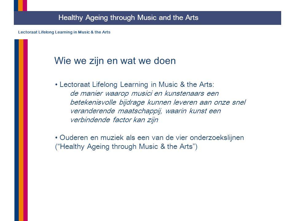 Lectoraat Lifelong Learning in Music & the Arts Wie we zijn en wat we doen Healthy Ageing through Music and the Arts Lectoraat Lifelong Learning in Music & the Arts: de manier waarop musici en kunstenaars een betekenisvolle bijdrage kunnen leveren aan onze snel veranderende maatschappij, waarin kunst een verbindende factor kan zijn Ouderen en muziek als een van de vier onderzoekslijnen ( Healthy Ageing through Music & the Arts )