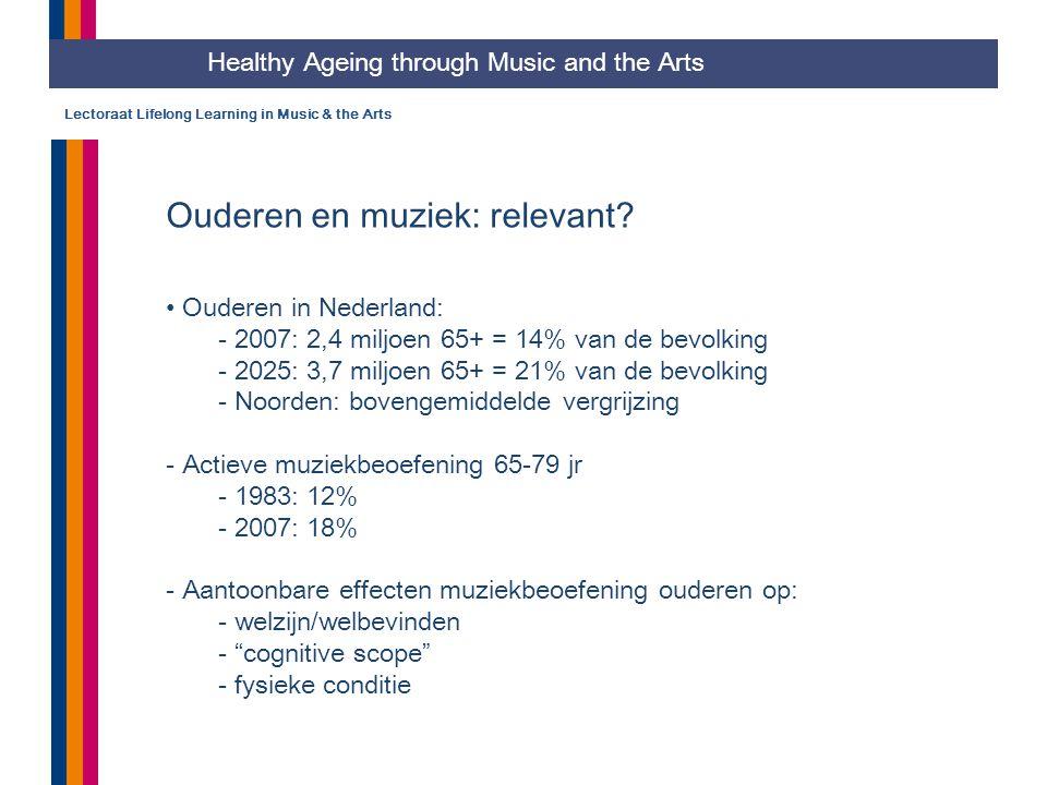 Lectoraat Lifelong Learning in Music & the Arts Ouderen en muziek: relevant? Ouderen in Nederland: - 2007: 2,4 miljoen 65+ = 14% van de bevolking - 20