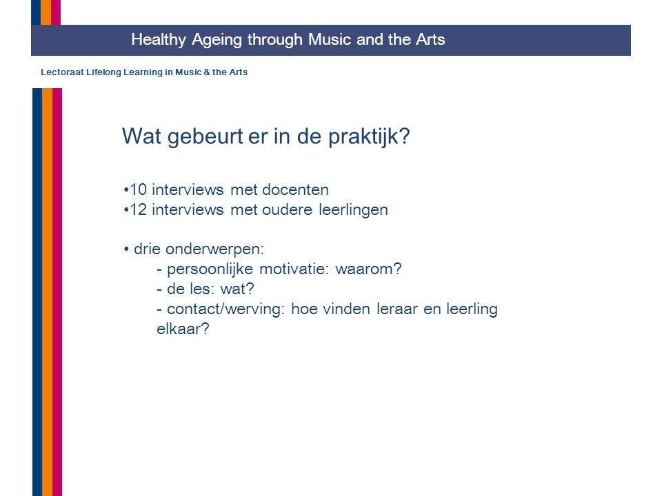 Lectoraat Lifelong Learning in Music & the Arts Wat gebeurt er in de praktijk? 10 interviews met docenten 12 interviews met oudere leerlingen drie ond