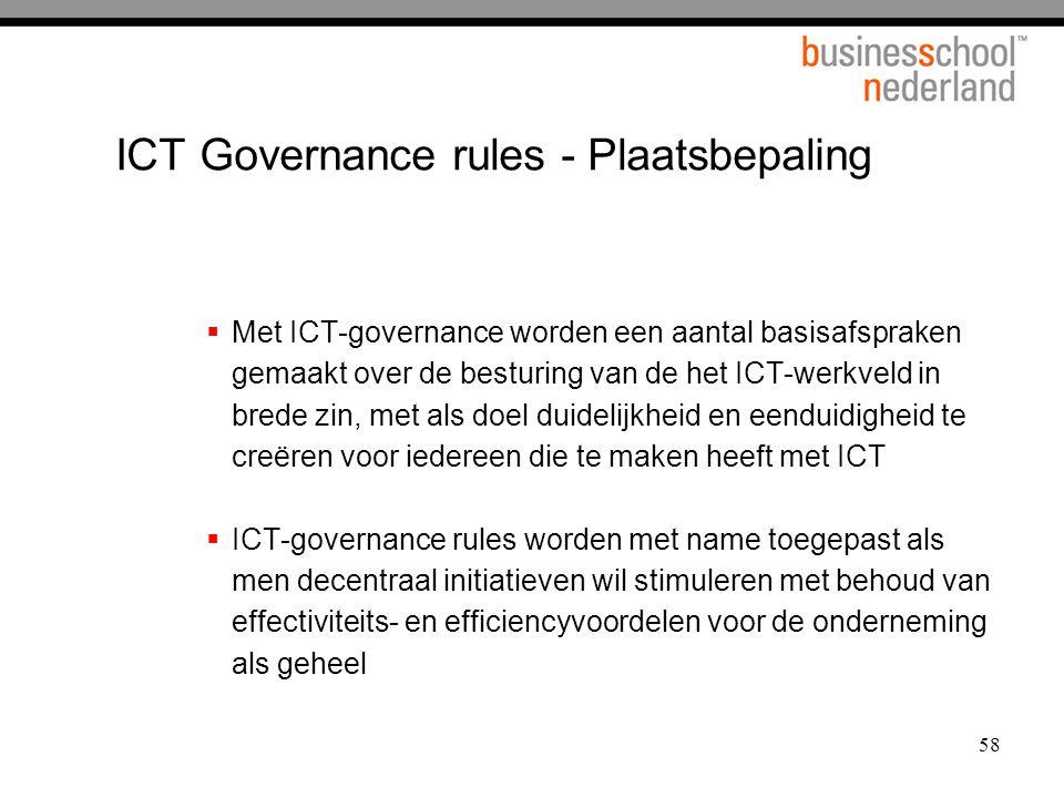58 ICT Governance rules - Plaatsbepaling  Met ICT-governance worden een aantal basisafspraken gemaakt over de besturing van de het ICT-werkveld in brede zin, met als doel duidelijkheid en eenduidigheid te creëren voor iedereen die te maken heeft met ICT  ICT-governance rules worden met name toegepast als men decentraal initiatieven wil stimuleren met behoud van effectiviteits- en efficiencyvoordelen voor de onderneming als geheel