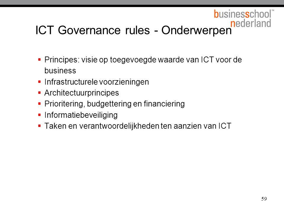 59 ICT Governance rules - Onderwerpen  Principes: visie op toegevoegde waarde van ICT voor de business  Infrastructurele voorzieningen  Architectuurprincipes  Prioritering, budgettering en financiering  Informatiebeveiliging  Taken en verantwoordelijkheden ten aanzien van ICT