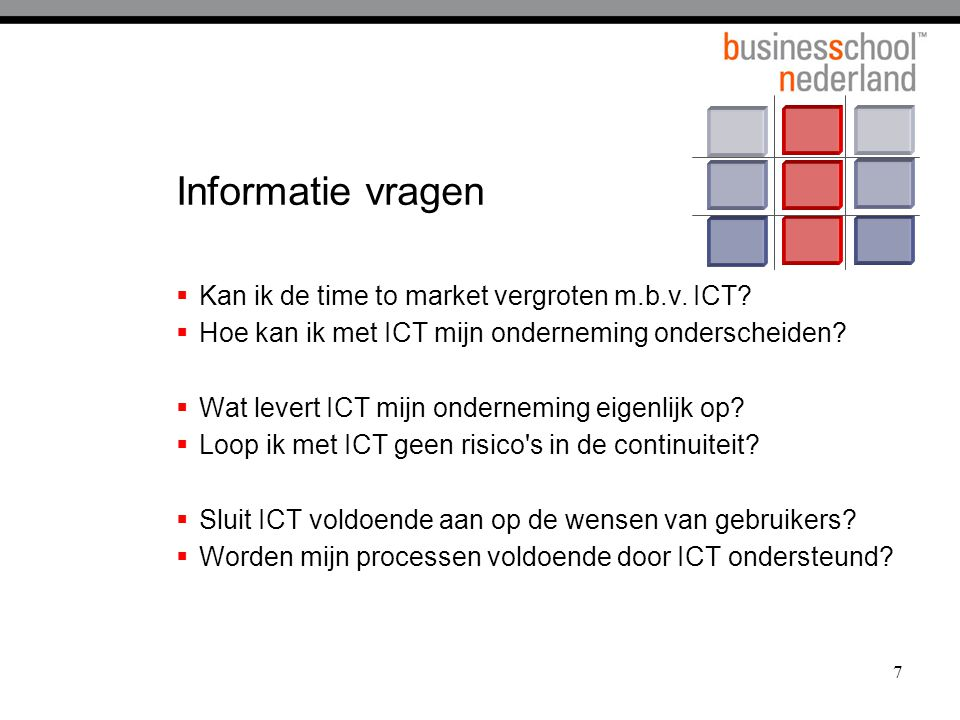 Waardeopbouw van ICT Business Value Measures Revenue growth Return on assets Revenue per employee Time to bring a new product to market Sales from new product Product or service quality Implementation time: new application Implementation cost: new application Infrastructure availability Cost per transaction Cost per workstation The Business Value Hierarchy Business Unit Operational Business Value Business Unit IT Applications Business Value Firmwide IT Infrastructure Business Value Time for Business Impact IT$ Dilution of Impact IT$ Business Unit Financial Business Value Dilution of Impact Weill, Broadbent, 1998