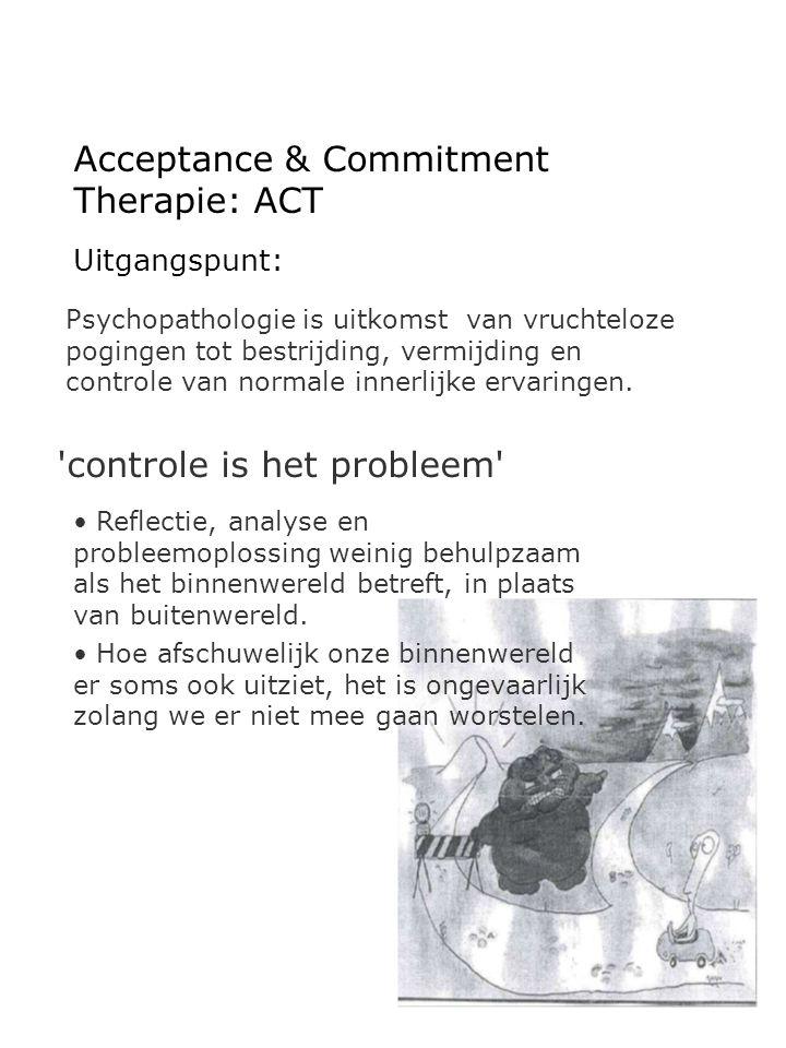 Acceptance & Commitment Therapie: ACT Uitgangspunt: Psychopathologie is uitkomst van vruchteloze pogingen tot bestrijding, vermijding en controle van