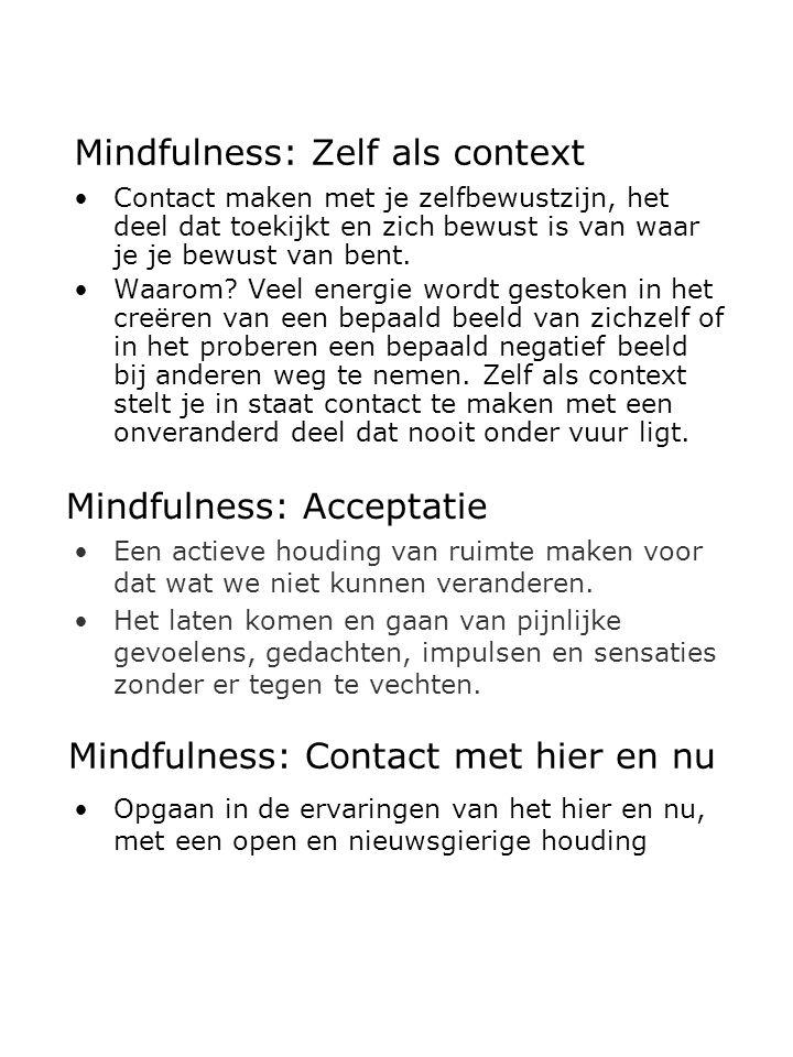 Mindfulness: Zelf als context Contact maken met je zelfbewustzijn, het deel dat toekijkt en zich bewust is van waar je je bewust van bent. Waarom? Vee