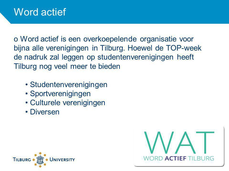 Word actief o Word actief is een overkoepelende organisatie voor bijna alle verenigingen in Tilburg. Hoewel de TOP-week de nadruk zal leggen op studen