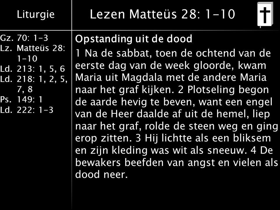 Liturgie Gz.70: 1-3 Lz.Matteüs 28: 1-10 Ld.213: 1, 5, 6 Ld.218: 1, 2, 5, 7, 8 Ps.149: 1 Ld.222: 1-3 Lezen Matteüs 28: 1-10 Opstanding uit de dood 1 Na de sabbat, toen de ochtend van de eerste dag van de week gloorde, kwam Maria uit Magdala met de andere Maria naar het graf kijken.