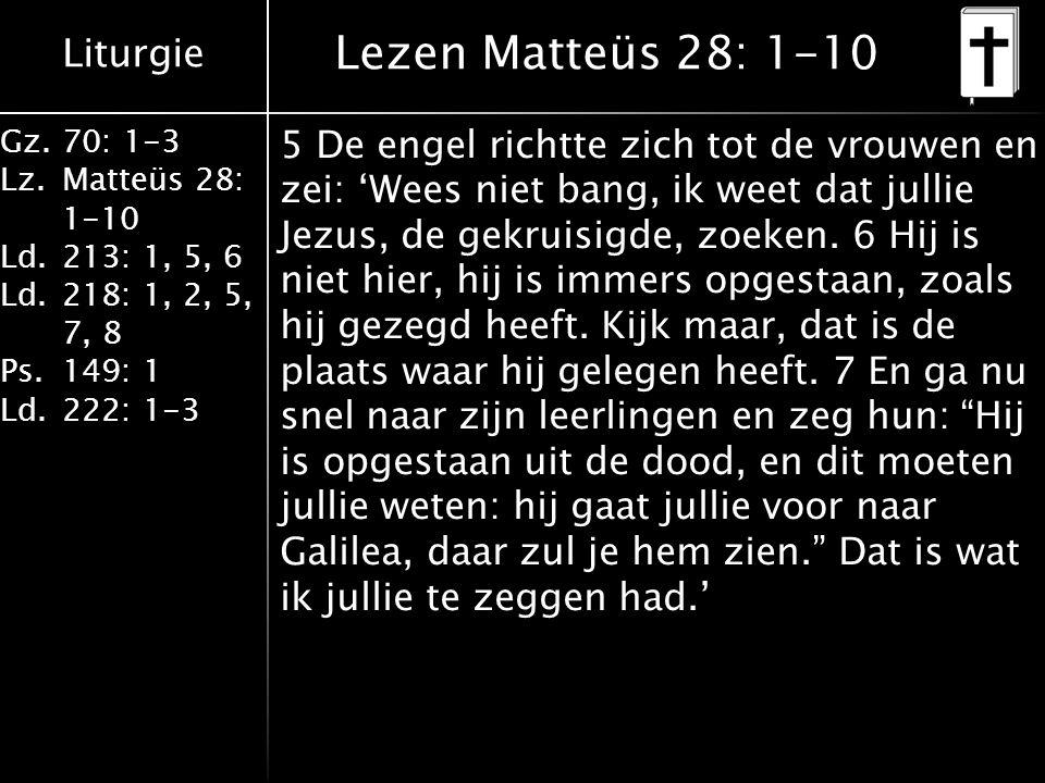 Liturgie Gz.70: 1-3 Lz.Matteüs 28: 1-10 Ld.213: 1, 5, 6 Ld.218: 1, 2, 5, 7, 8 Ps.149: 1 Ld.222: 1-3 Lezen Matteüs 28: 1-10 5 De engel richtte zich tot de vrouwen en zei: 'Wees niet bang, ik weet dat jullie Jezus, de gekruisigde, zoeken.