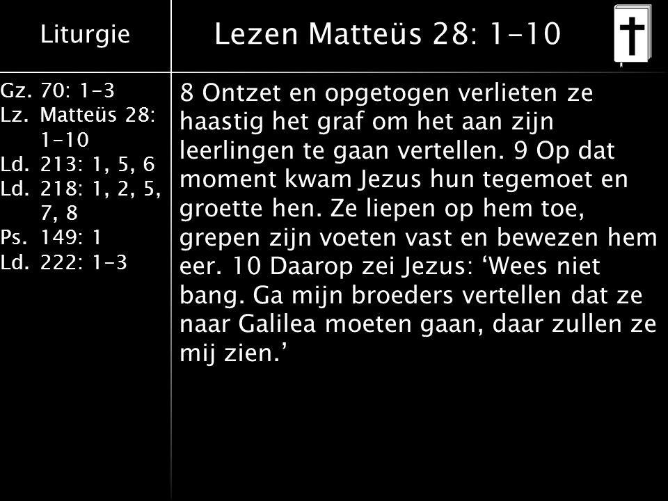 Liturgie Gz.70: 1-3 Lz.Matteüs 28: 1-10 Ld.213: 1, 5, 6 Ld.218: 1, 2, 5, 7, 8 Ps.149: 1 Ld.222: 1-3 Lezen Matteüs 28: 1-10 8 Ontzet en opgetogen verlieten ze haastig het graf om het aan zijn leerlingen te gaan vertellen.
