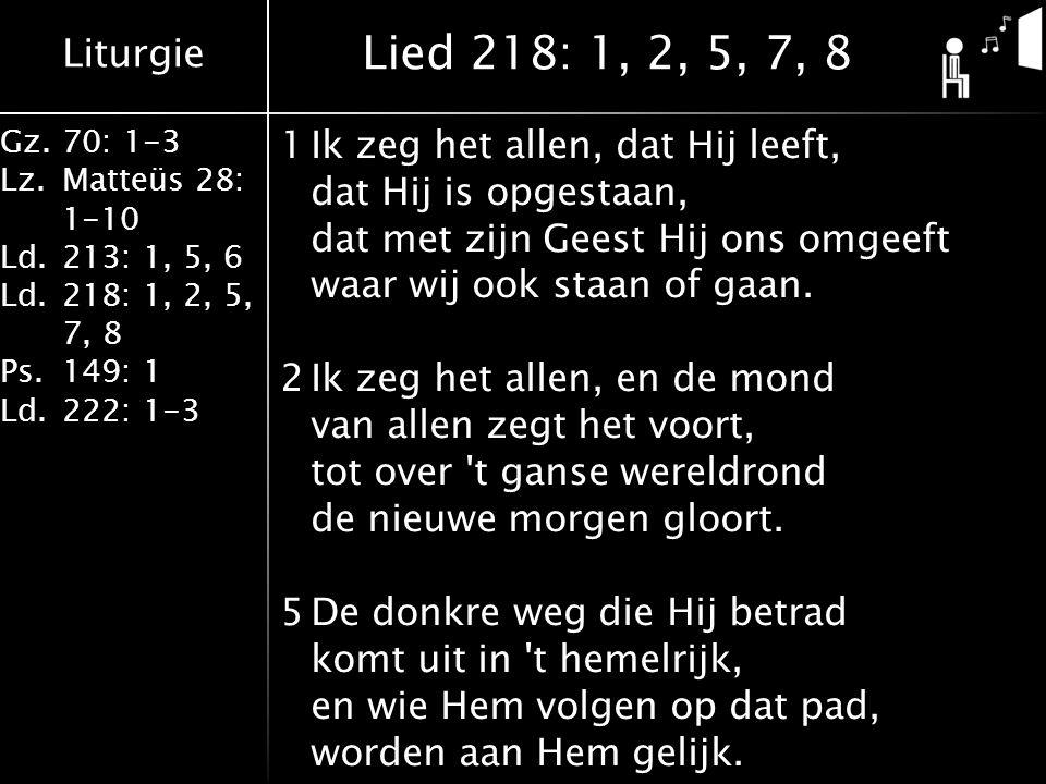 Liturgie Gz.70: 1-3 Lz.Matteüs 28: 1-10 Ld.213: 1, 5, 6 Ld.218: 1, 2, 5, 7, 8 Ps.149: 1 Ld.222: 1-3 1Ik zeg het allen, dat Hij leeft, dat Hij is opgestaan, dat met zijn Geest Hij ons omgeeft waar wij ook staan of gaan.