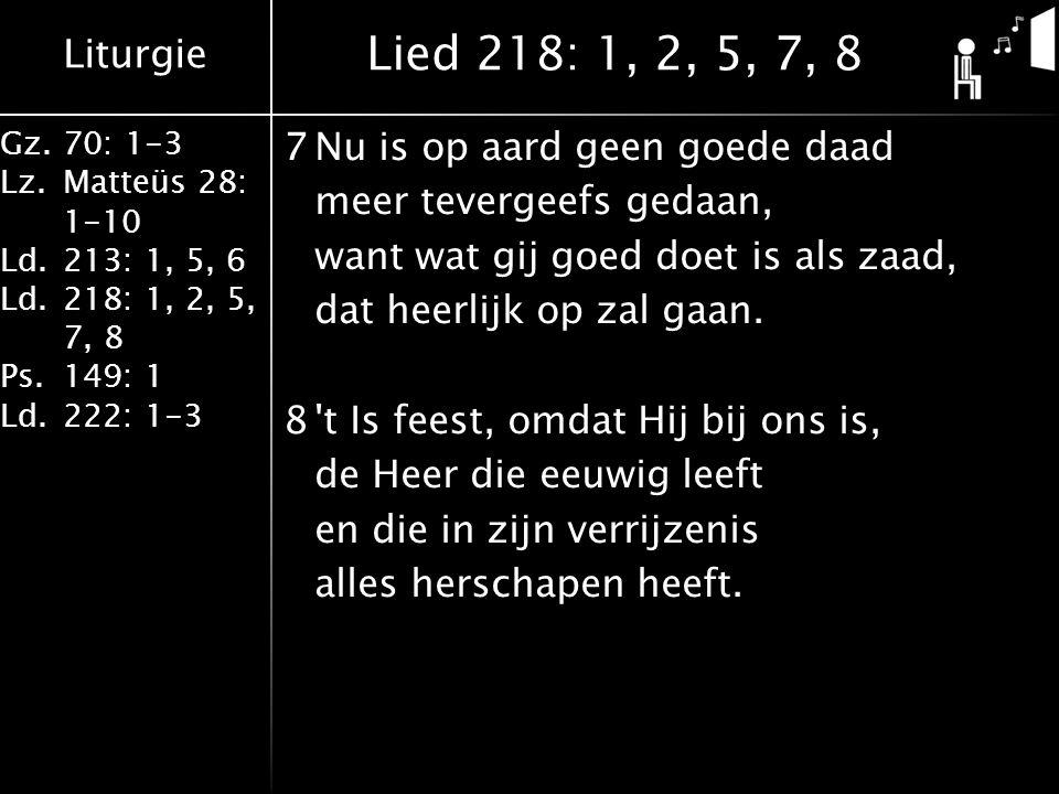 Liturgie Gz.70: 1-3 Lz.Matteüs 28: 1-10 Ld.213: 1, 5, 6 Ld.218: 1, 2, 5, 7, 8 Ps.149: 1 Ld.222: 1-3 7Nu is op aard geen goede daad meer tevergeefs gedaan, want wat gij goed doet is als zaad, dat heerlijk op zal gaan.