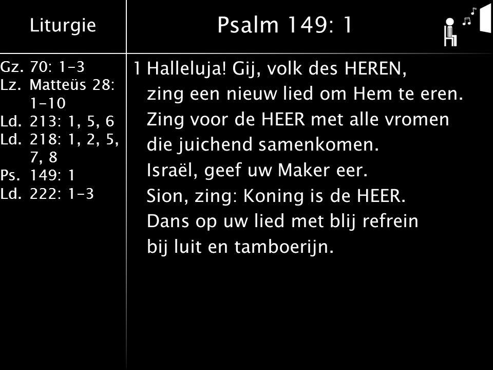 Liturgie Gz.70: 1-3 Lz.Matteüs 28: 1-10 Ld.213: 1, 5, 6 Ld.218: 1, 2, 5, 7, 8 Ps.149: 1 Ld.222: 1-3 1Halleluja.