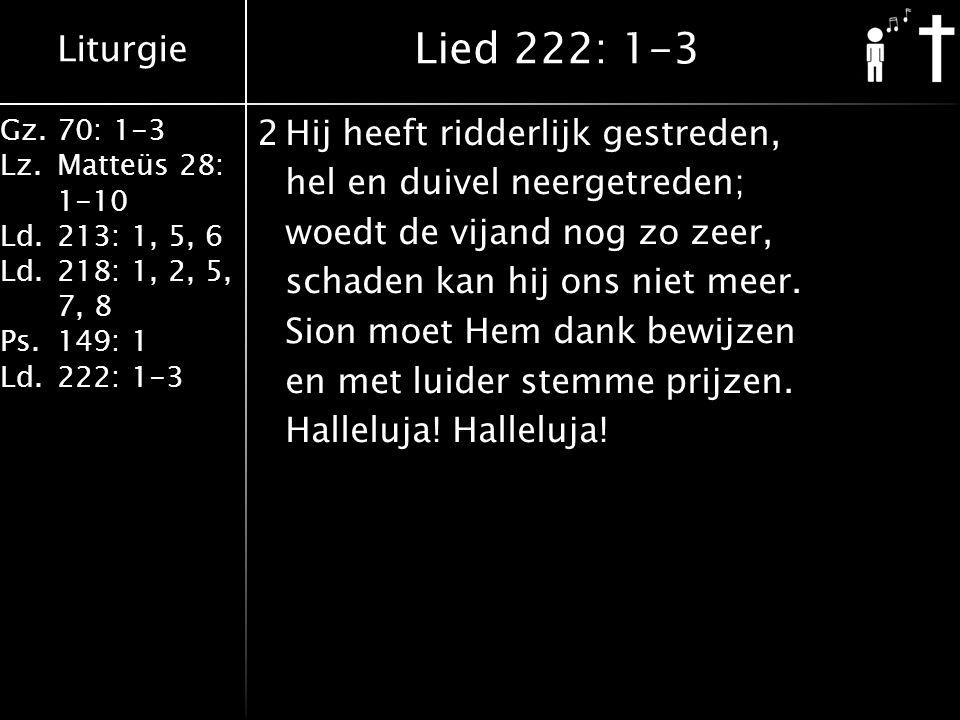 Liturgie Gz.70: 1-3 Lz.Matteüs 28: 1-10 Ld.213: 1, 5, 6 Ld.218: 1, 2, 5, 7, 8 Ps.149: 1 Ld.222: 1-3 2Hij heeft ridderlijk gestreden, hel en duivel neergetreden; woedt de vijand nog zo zeer, schaden kan hij ons niet meer.