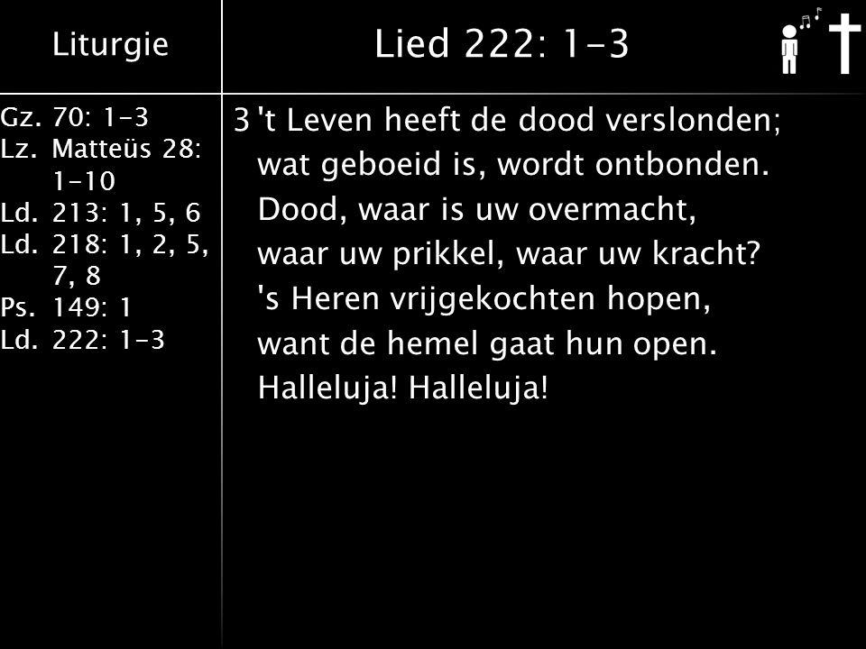 Liturgie Gz.70: 1-3 Lz.Matteüs 28: 1-10 Ld.213: 1, 5, 6 Ld.218: 1, 2, 5, 7, 8 Ps.149: 1 Ld.222: 1-3 3 t Leven heeft de dood verslonden; wat geboeid is, wordt ontbonden.
