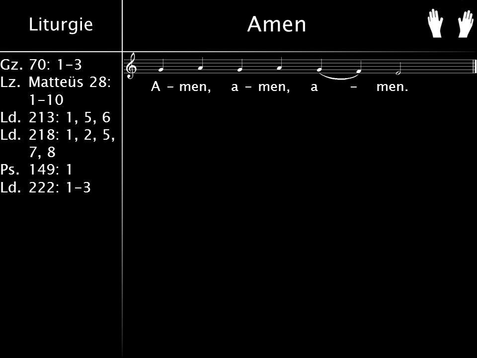 Liturgie Gz.70: 1-3 Lz.Matteüs 28: 1-10 Ld.213: 1, 5, 6 Ld.218: 1, 2, 5, 7, 8 Ps.149: 1 Ld.222: 1-3 Amen A-men, a-men, a-men.