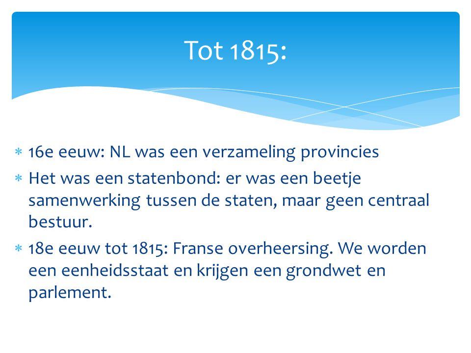  16e eeuw: NL was een verzameling provincies  Het was een statenbond: er was een beetje samenwerking tussen de staten, maar geen centraal bestuur.